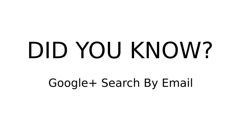 DID YOU KNOW? - Google+ Search By Email